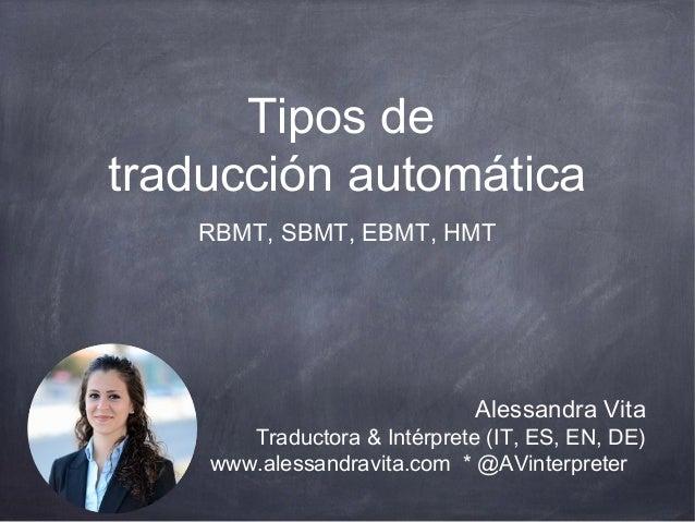 Tipos de  traducción automática  RBMT, SBMT, EBMT, HMT  Alessandra Vita  Traductora & Intérprete (IT, ES, EN, DE)  www.ale...