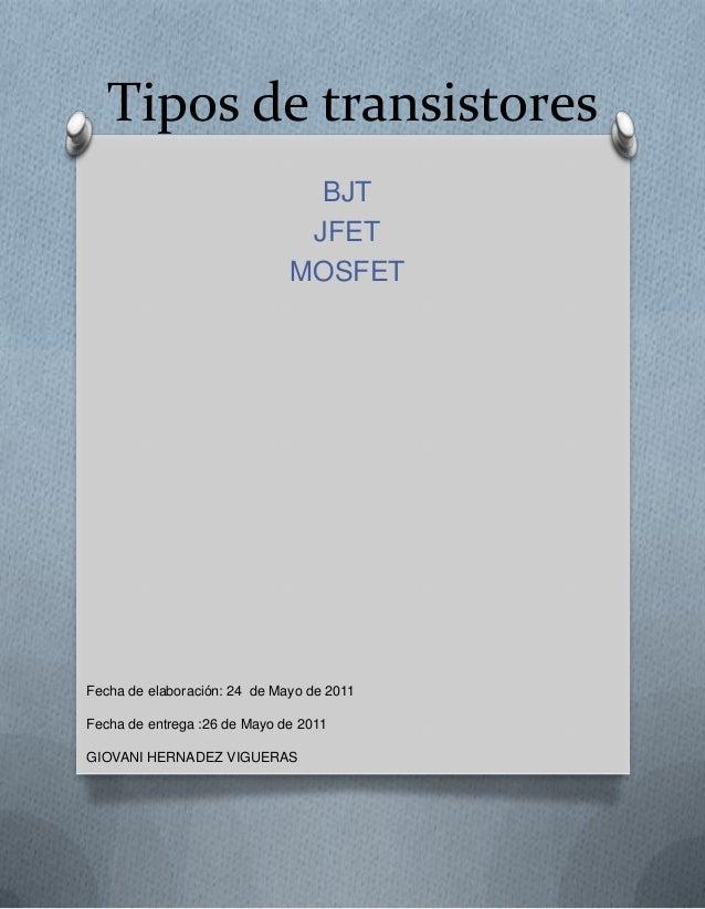 Tipos de transistores BJT JFET MOSFET Fecha de elaboración: 24 de Mayo de 2011 Fecha de entrega :26 de Mayo de 2011 GIOVAN...