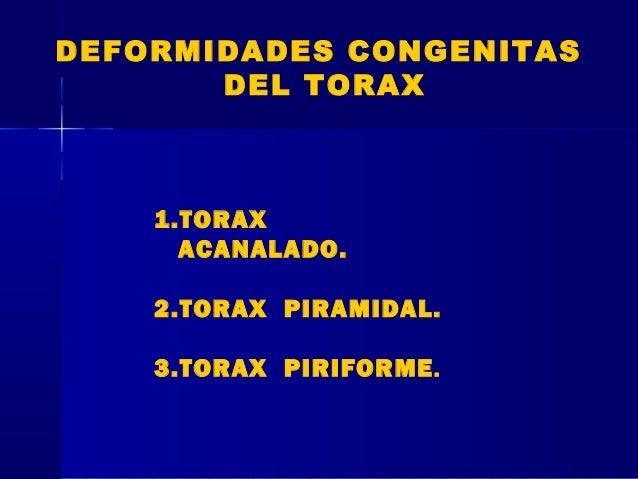 DEFORMIDADES CONGENITAS DEL TORAX 1.TORAX ACANALADO. 2.TORAX PIRAMIDAL. 3.TORAX PIRIFORME.