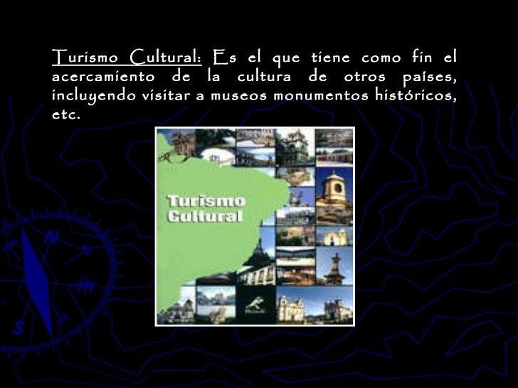Turismo Cultural:  Es el que tiene como fin el acercamiento de la cultura de otros países, incluyendo visitar a museos mon...