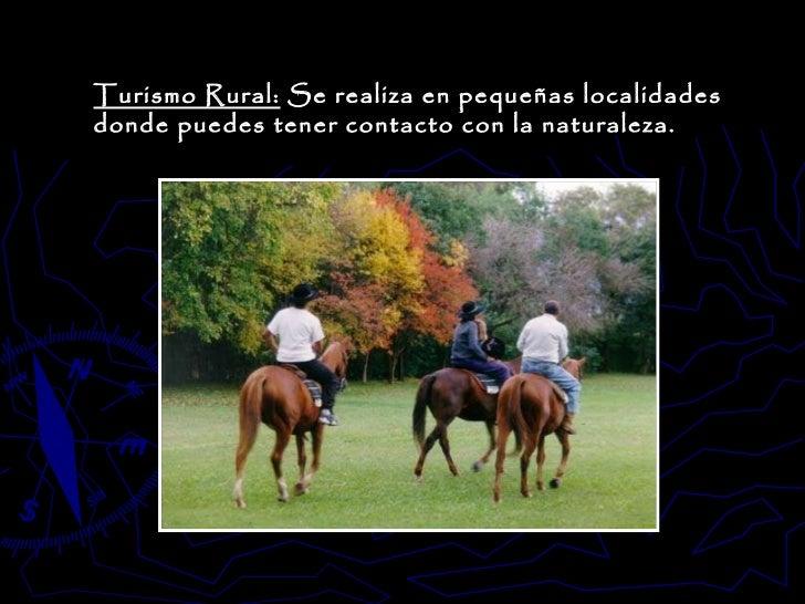 Turismo Rural:  Se realiza en pequeñas localidades donde puedes tener contacto con la naturaleza.
