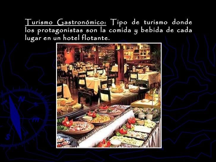 Turismo Gastronómico:  Tipo de turismo donde los protagonistas son la comida y bebida de cada lugar en un hotel flotante.