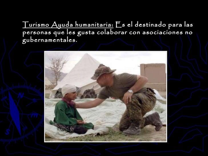 Turismo Ayuda humanitaria:  Es el destinado para las personas que les gusta colaborar con asociaciones no gubernamentales.