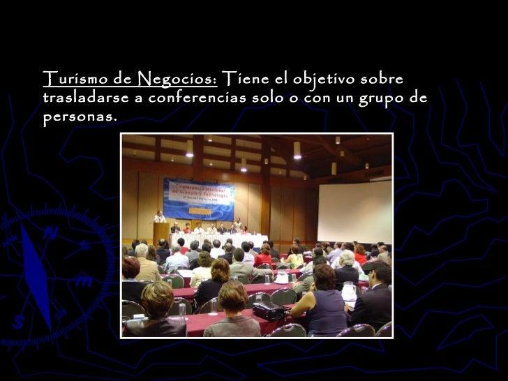 Turismo de Negocios:  Tiene el objetivo sobre trasladarse a conferencias solo o con un grupo de personas.