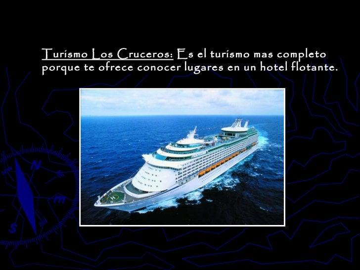 Turismo Los Cruceros:  Es el turismo mas completo porque te ofrece conocer lugares en un hotel flotante.