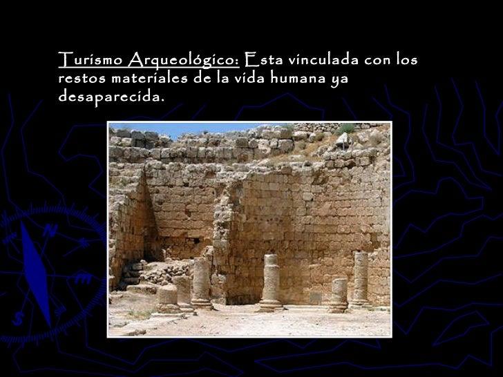 Turismo Arqueológico:  Esta vinculada con los restos materiales de la vida humana ya desaparecida.