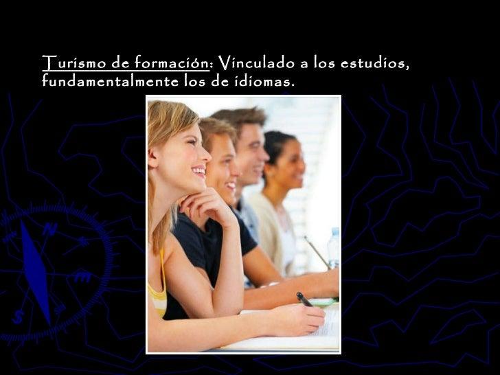 Turismo de formación : Vinculado a los estudios, fundamentalmente los de idiomas.