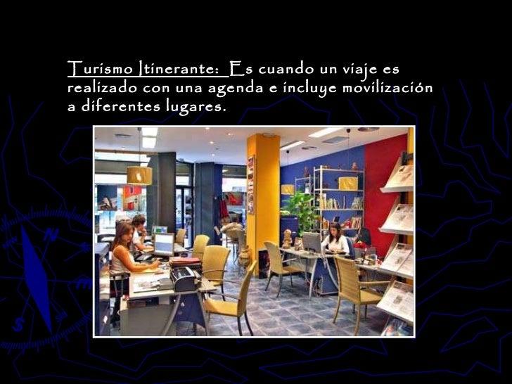 Turismo Itinerante:  Es cuando un viaje es realizado con una agenda e incluye movilización a diferentes lugares.