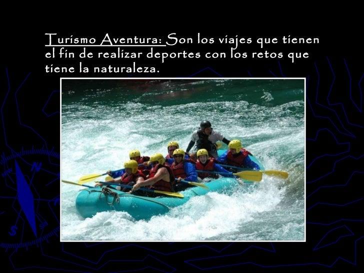 Turismo Aventura:  Son los viajes que tienen el fin de realizar deportes con los retos que tiene la naturaleza.