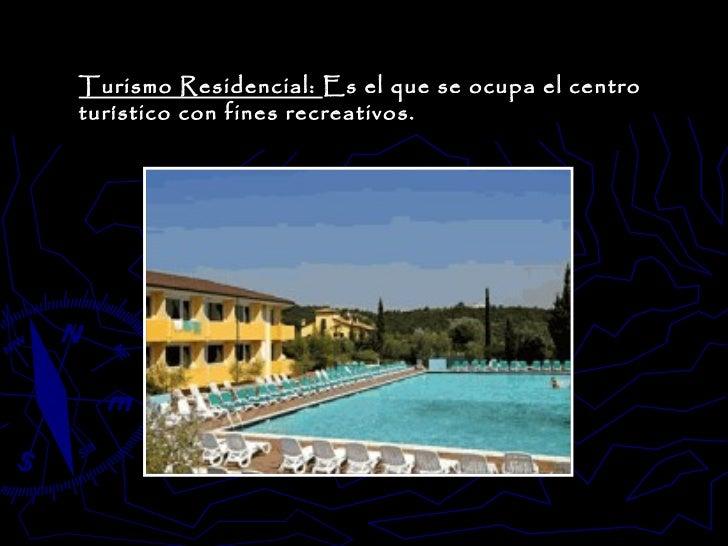 Turismo Residencial:  Es el que se ocupa el centro turístico con fines recreativos.