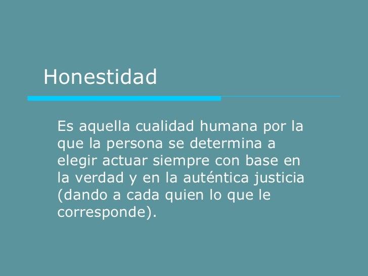 Honestidad Es aquella cualidad humana por la que la persona se determina a elegir actuar siempre con base en la verdad y e...