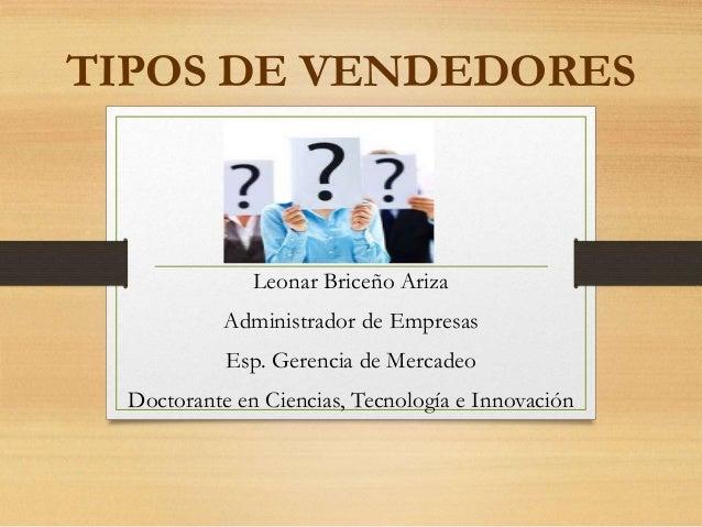 TIPOS DE VENDEDORES Leonar Briceño Ariza Administrador de Empresas Esp. Gerencia de Mercadeo Doctorante en Ciencias, Tecno...