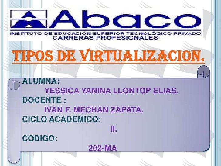 TIPOS DE VIRTUALIZACION. ALUMNA:      YESSICA YANINA LLONTOP ELIAS. DOCENTE :      IVAN F. MECHAN ZAPATA. CICLO ACADEMICO:...