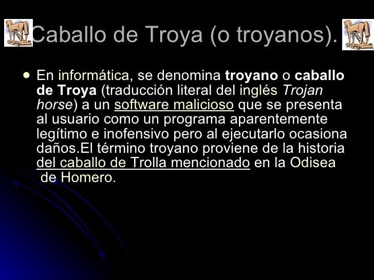Caballo de Troya (o troyanos).  <ul><li>En informática , se denomina troyano o caballo de Troya (traducción literal d...