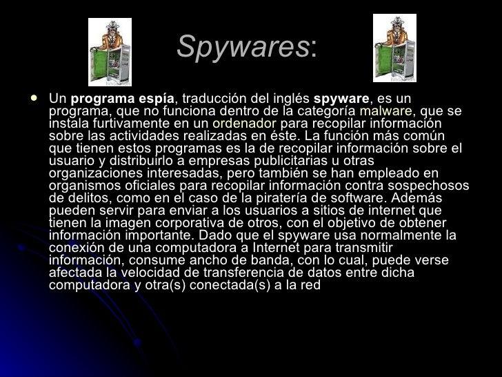 Spywares :  <ul><li>Un programa espía , traducción del inglés spyware , es un programa, que no funciona dentro de la cat...