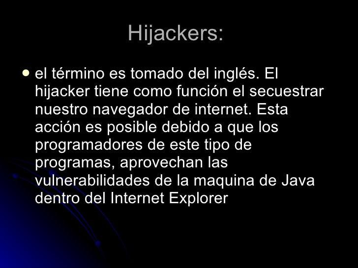 Hijackers:  <ul><li>el término es tomado del inglés. El hijacker tiene como función el secuestrar nuestro navegador de int...