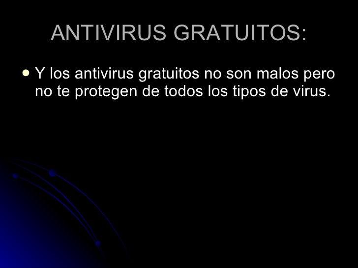ANTIVIRUS GRATUITOS: <ul><li>Y los antivirus gratuitos no son malos pero no te protegen de todos los tipos de virus. </li>...
