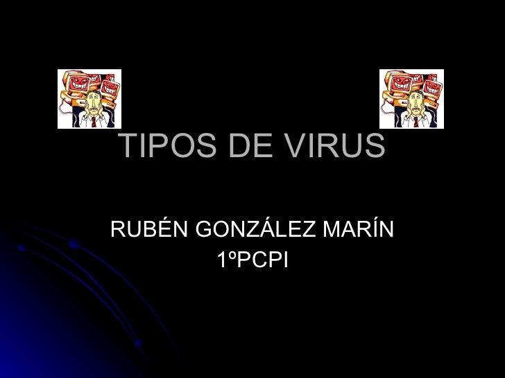 TIPOS DE VIRUS RUBÉN GONZÁLEZ MARÍN 1ºPCPI
