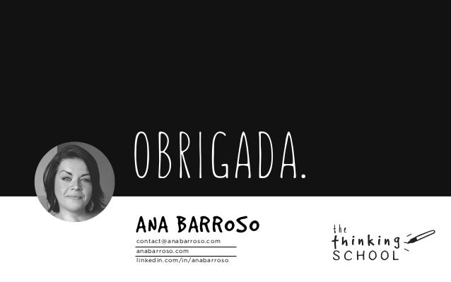contact@anabarroso.com anabarroso.com linkedin.com/in/anabarroso ANA BARROSO OBRIGADA. the school t h i n k i n g