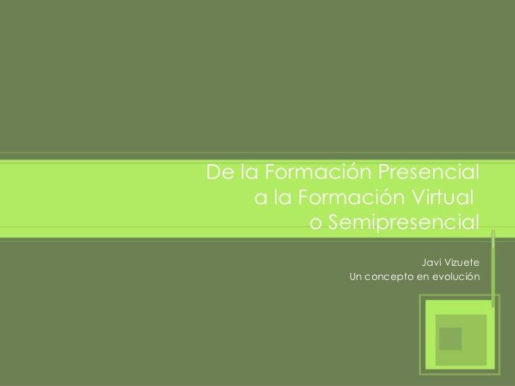 De la Formación Presencial a la Formación Virtual  o Semipresencial Javi Vizuete Un concepto en evolución