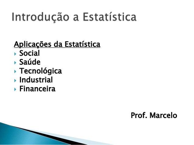 Aplicações da Estatística Social Saúde Tecnológica Industrial Financeira                            Prof. Marcelo