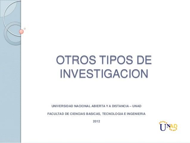 OTROS TIPOS DE    INVESTIGACION  UNIVERSIDAD NACIONAL ABIERTA Y A DISTANCIA – UNADFACULTAD DE CIENCIAS BASICAS, TECNOLOGIA...