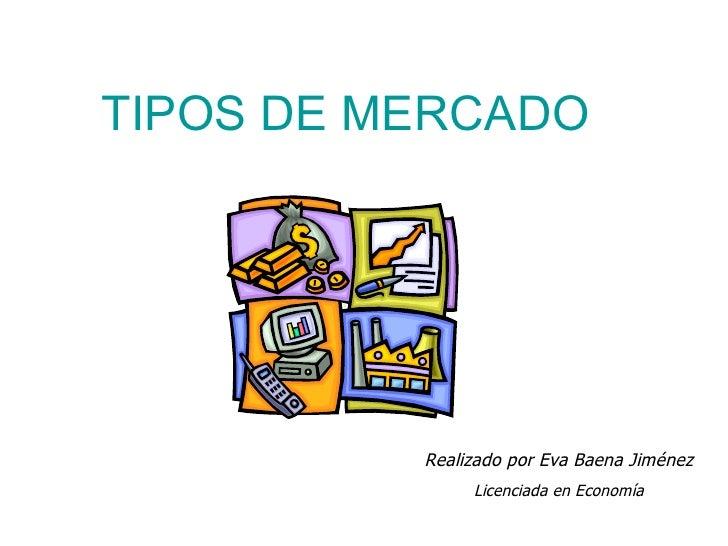 Realizado por Eva Baena Jiménez Licenciada en Economía TIPOS DE MERCADO