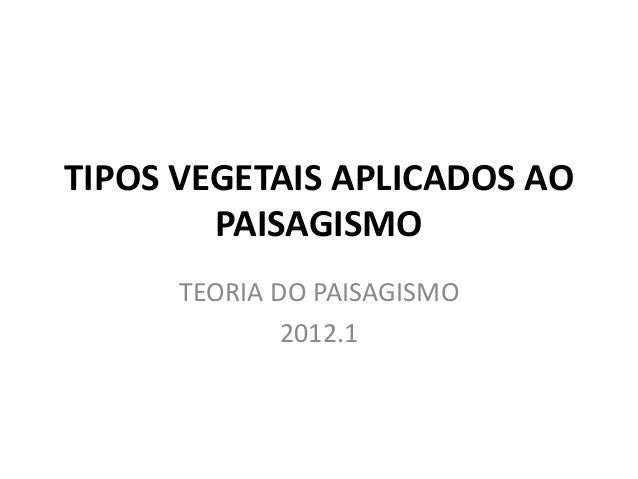 TIPOS VEGETAIS APLICADOS AO  PAISAGISMO  TEORIA DO PAISAGISMO  2012.1