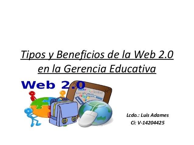 Tipos y Beneficios de la Web 2.0 en la Gerencia Educativa Lcdo.: Luis Adames Ci: V-14204425