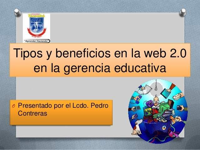 Tipos y beneficios en la web 2.0 en la gerencia educativa O Presentado por el Lcdo. Pedro  Contreras