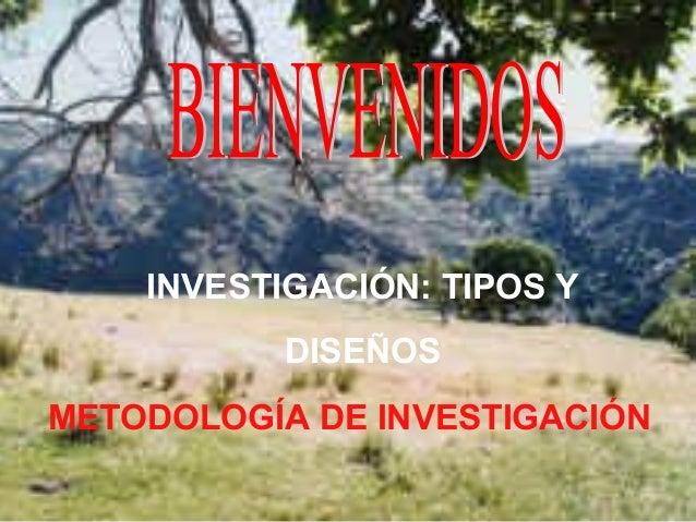 INVESTIGACIÓN: TIPOS Y DISEÑOS METODOLOGÍA DE INVESTIGACIÓN