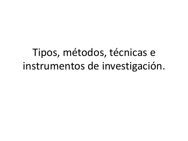 Tipos, métodos, técnicas e instrumentos de investigación.