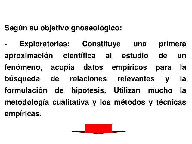 Según su objetivo gnoseológico: - Exploratorias: Constituye una primera aproximación científica al estudio de un fenómeno,...