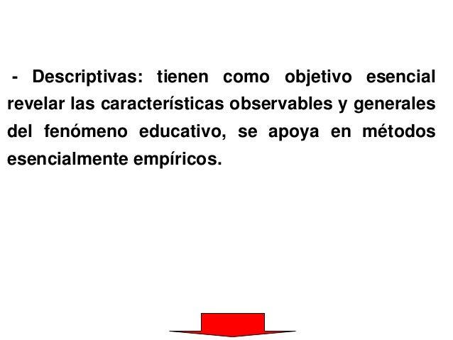 - Descriptivas: tienen como objetivo esencial revelar las características observables y generales del fenómeno educativo, ...