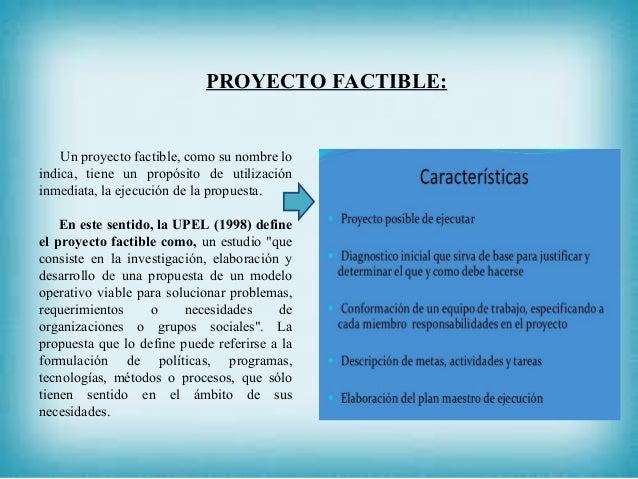 PROYECTO FACTIBLE: Un proyecto factible, como su nombre lo indica, tiene un propósito de utilización inmediata, la ejecuci...