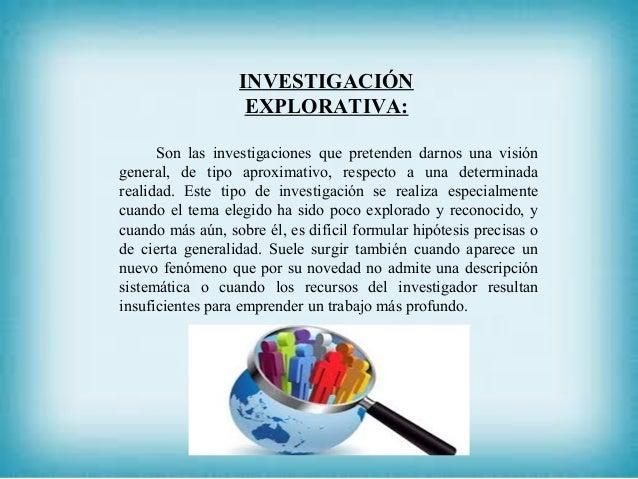 INVESTIGACIÓN EXPLORATIVA: Son las investigaciones que pretenden darnos una visión general, de tipo aproximativo, respecto...
