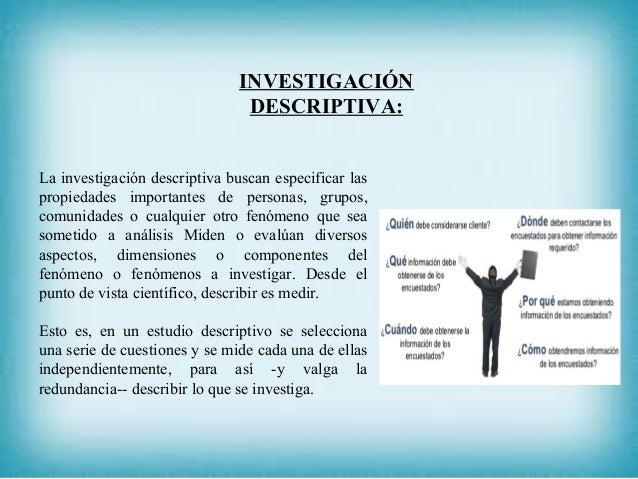 INVESTIGACIÓN DESCRIPTIVA: La investigación descriptiva buscan especificar las propiedades importantes de personas, grupos...