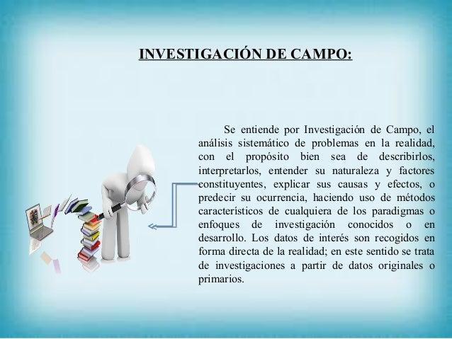 INVESTIGACIÓN DE CAMPO: Se entiende por Investigación de Campo, el análisis sistemático de problemas en la realidad, con e...