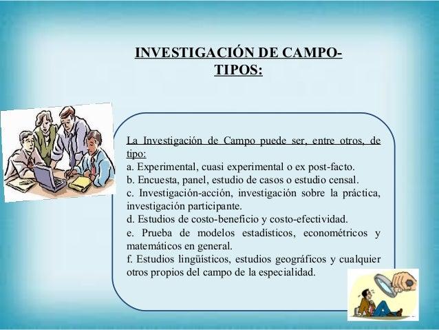 INVESTIGACIÓN DE CAMPO- TIPOS: La Investigación de Campo puede ser, entre otros, de tipo: a. Experimental, cuasi experimen...