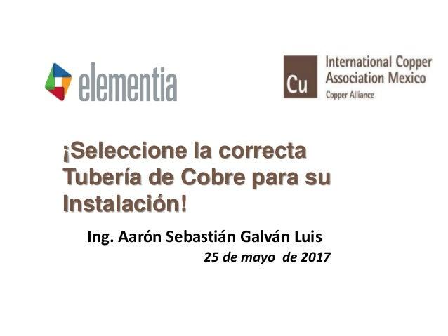 ¡Seleccione la correcta Tubería de Cobre para su Instalación! Ing. Aarón Sebastián Galván Luis 25 de mayo de 2017