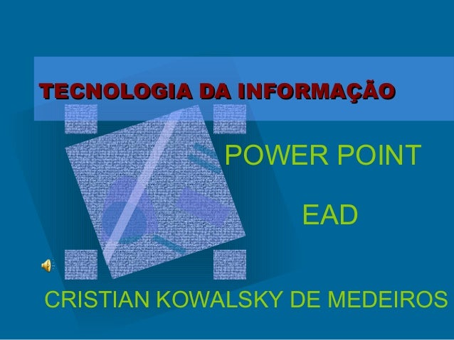 TECNOLOGIA DA INFORMAÇÃOTECNOLOGIA DA INFORMAÇÃO POWER POINT EAD CRISTIAN KOWALSKY DE MEDEIROS