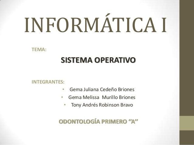 INFORMÁTICA I TEMA:  SISTEMA OPERATIVO INTEGRANTES: • Gema Juliana Cedeño Briones • Gema Melissa Murillo Briones • Tony An...