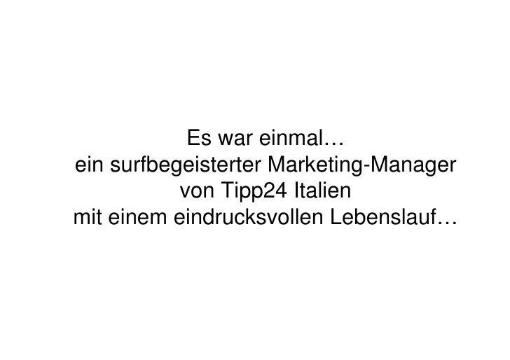 Es war einmal… ein surfbegeisterter Marketing-Manager            von Tipp24 Italien mit einem eindrucksvollen Lebenslauf…