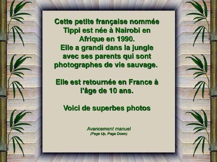 Cette petite française nommée  Tippi est née à Nairobi en       Afrique en 1990. Elle a grandi dans la jungle  avec ses pa...