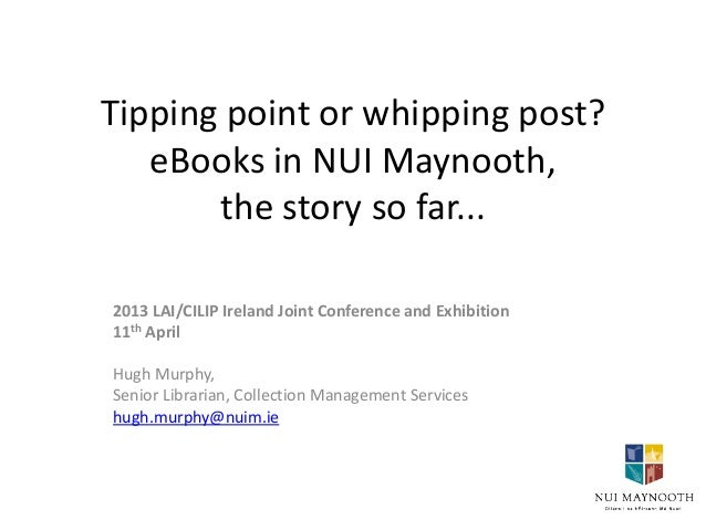 Tipping point or whipping post?   eBooks in NUI Maynooth,       the story so far...2013 LAI/CILIP Ireland Joint Conference...