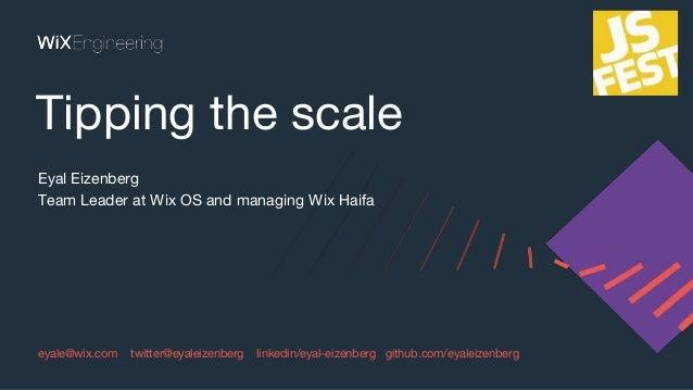 eyale@wix.com twitter@eyaleizenberg linkedin/eyal-eizenberg github.com/eyaleizenberg Tipping the scale Eyal Eizenberg Team...