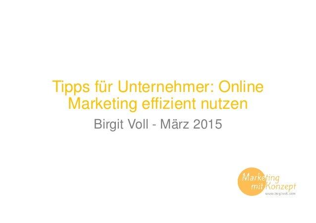 Tipps für Unternehmer: Online Marketing effizient nutzen Birgit Voll - März 2015