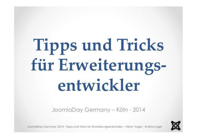 Tipps und Tricks  für Erweiterungs-entwickler  JoomlaDay Germany – Köln - 2014  JoomlaDay Germany 2014 - Tipps und Tricks ...