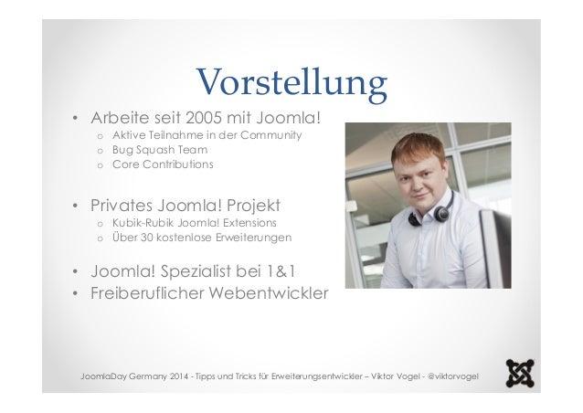 Vorstellung  • Arbeite seit 2005 mit Joomla!  o Aktive Teilnahme in der Community  o Bug Squash Team  o Core Contributions...