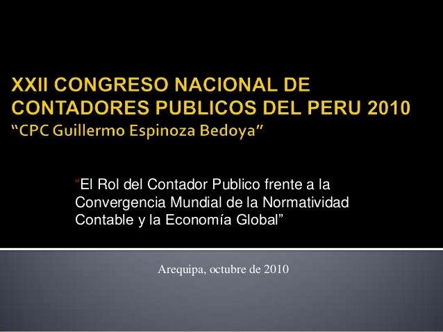 """""""El Rol del Contador Publico frente a la Convergencia Mundial de la Normatividad Contable y la Economía Global"""" Arequipa, ..."""